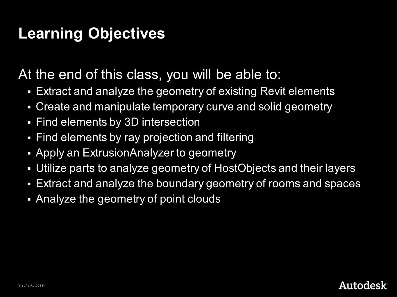 © 2012 Autodesk Learning Objectives At the end of this class, you will be able to: Extract and analyze the geometry of existing Revit elements Create
