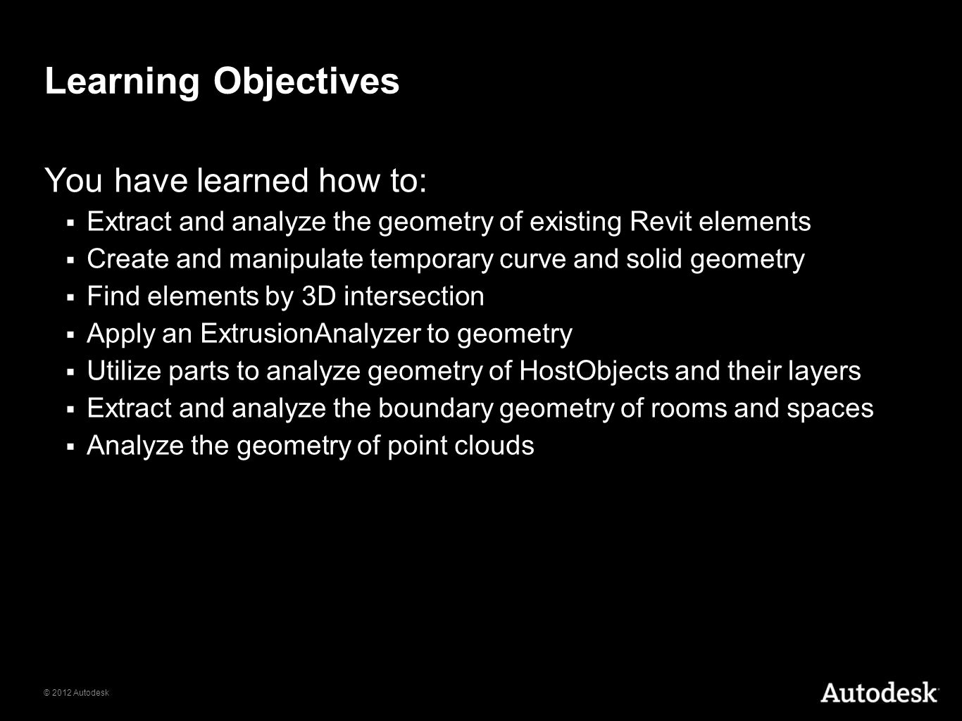 © 2012 Autodesk Learning Objectives You have learned how to: Extract and analyze the geometry of existing Revit elements Create and manipulate tempora