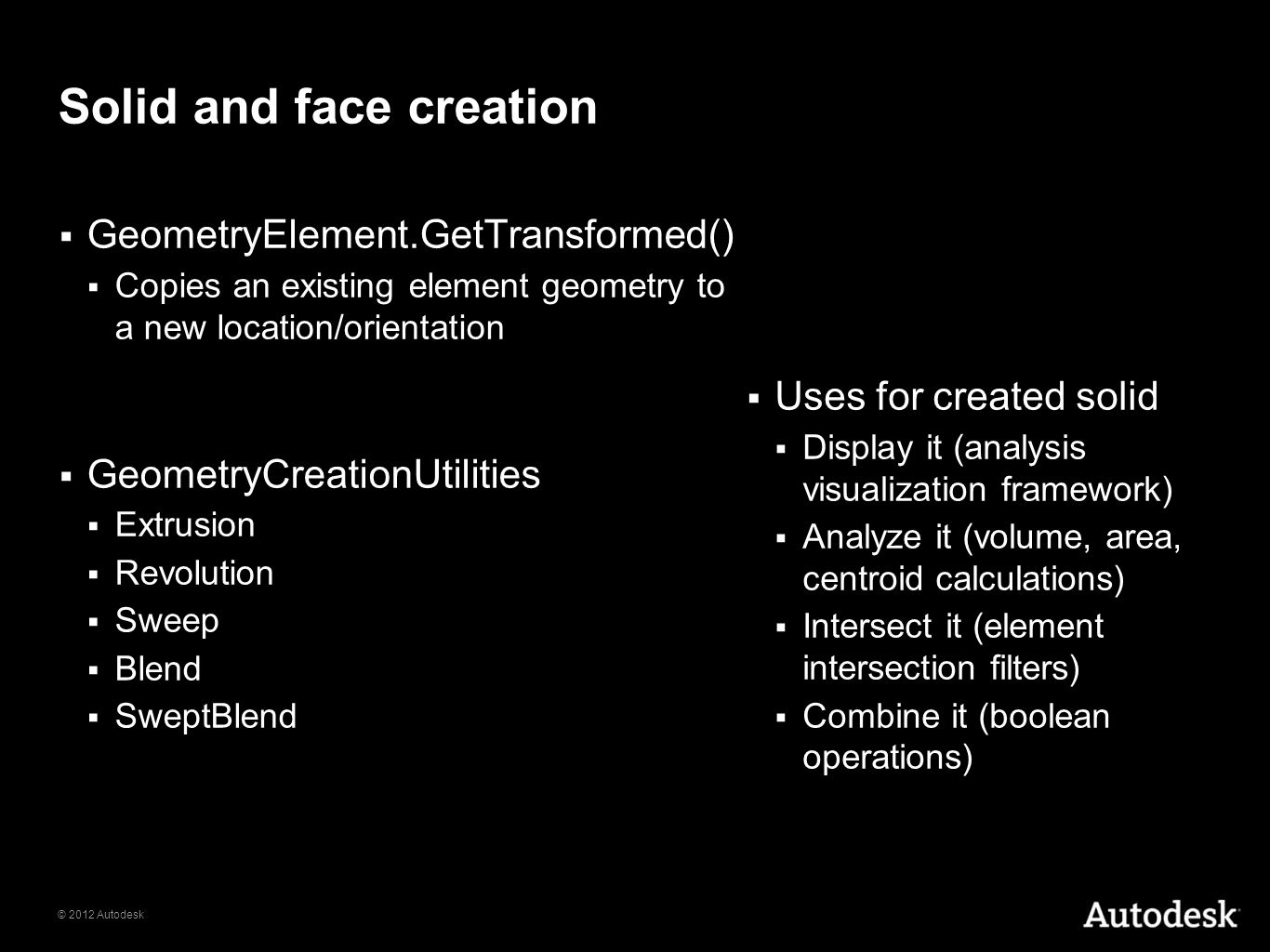 © 2012 Autodesk Solid and face creation GeometryElement.GetTransformed() Copies an existing element geometry to a new location/orientation GeometryCre