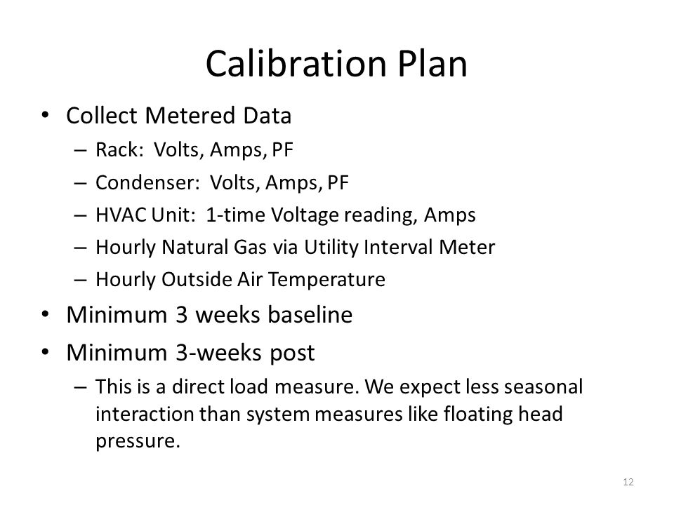 Calibration Plan Collect Metered Data – Rack: Volts, Amps, PF – Condenser: Volts, Amps, PF – HVAC Unit: 1-time Voltage reading, Amps – Hourly Natural