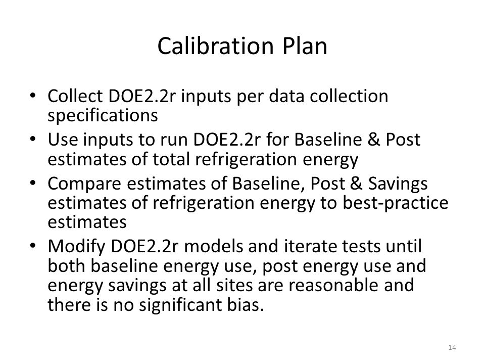 Calibration Plan Collect DOE2.2r inputs per data collection specifications Use inputs to run DOE2.2r for Baseline & Post estimates of total refrigeration energy Compare estimates of Baseline, Post & Savings estimates of refrigeration energy to best-practice estimates Modify DOE2.2r models and iterate tests until both baseline energy use, post energy use and energy savings at all sites are reasonable and there is no significant bias.