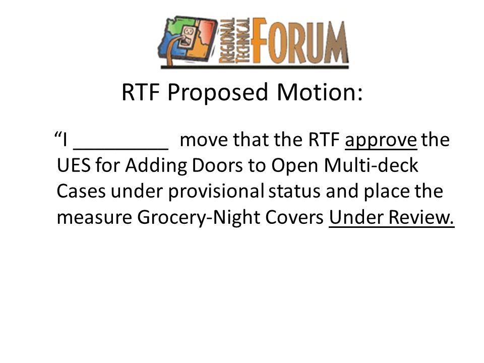 RTF Proposed Motion: I _________ move that the RTF approve the UES for Adding Doors to Open Multi-deck Cases under provisional status and place the measure Grocery-Night Covers Under Review.