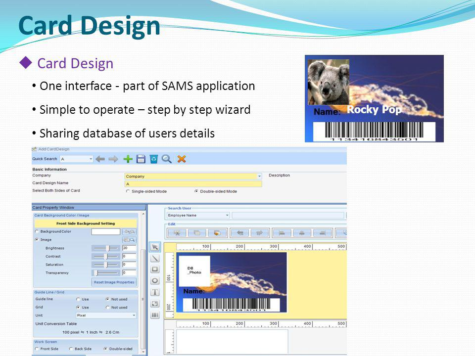 Card Design One interface - part of SAMS application Simple to operate – step by step wizard Sharing database of users details Rocky Pop