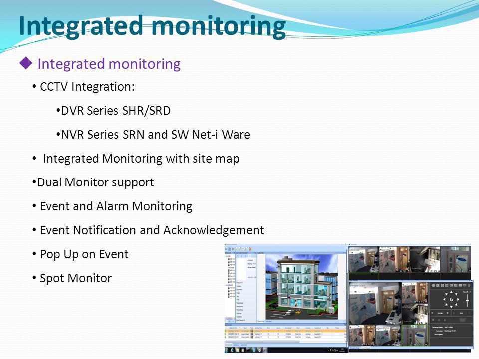 Integrated monitoring CCTV Integration: DVR Series SHR/SRD NVR Series SRN and SW Net-i Ware Integrated Monitoring with site map Dual Monitor support E