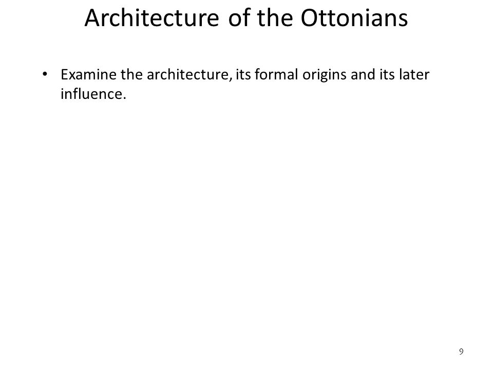 9 Architecture of the Ottonians Examine the architecture, its formal origins and its later influence.
