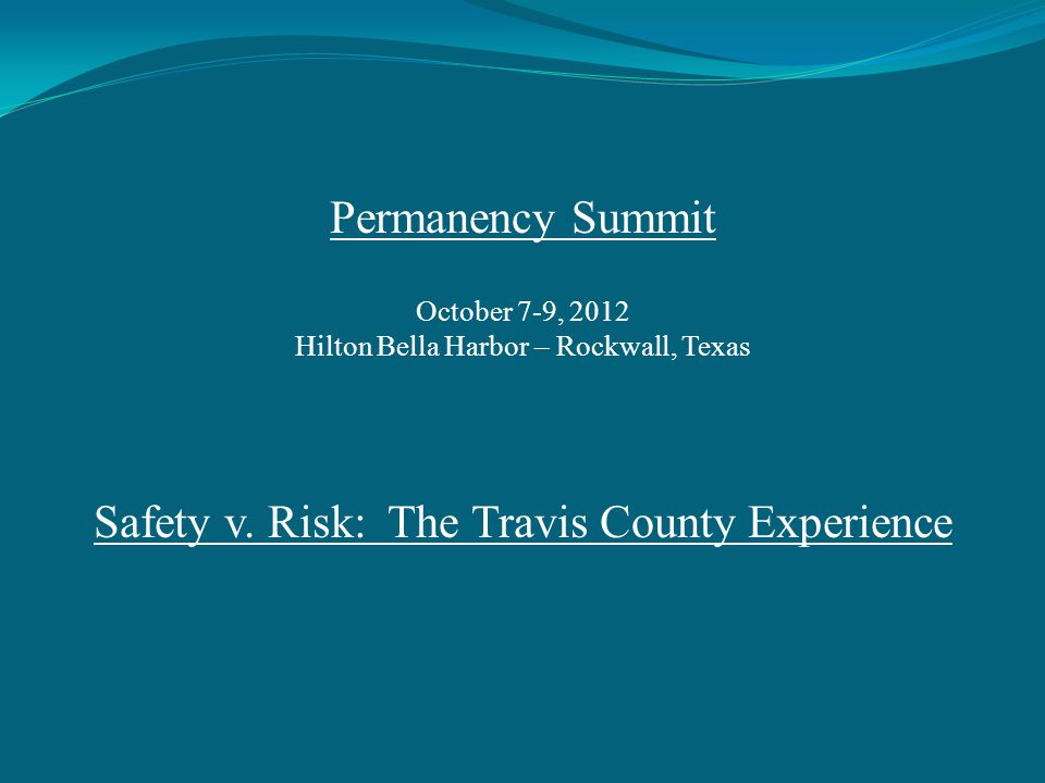 Permanency Summit October 7-9, 2012 Hilton Bella Harbor – Rockwall, Texas Safety v. Risk: The Travis County Experience