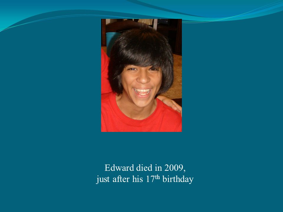 Edward died in 2009, just after his 17 th birthday