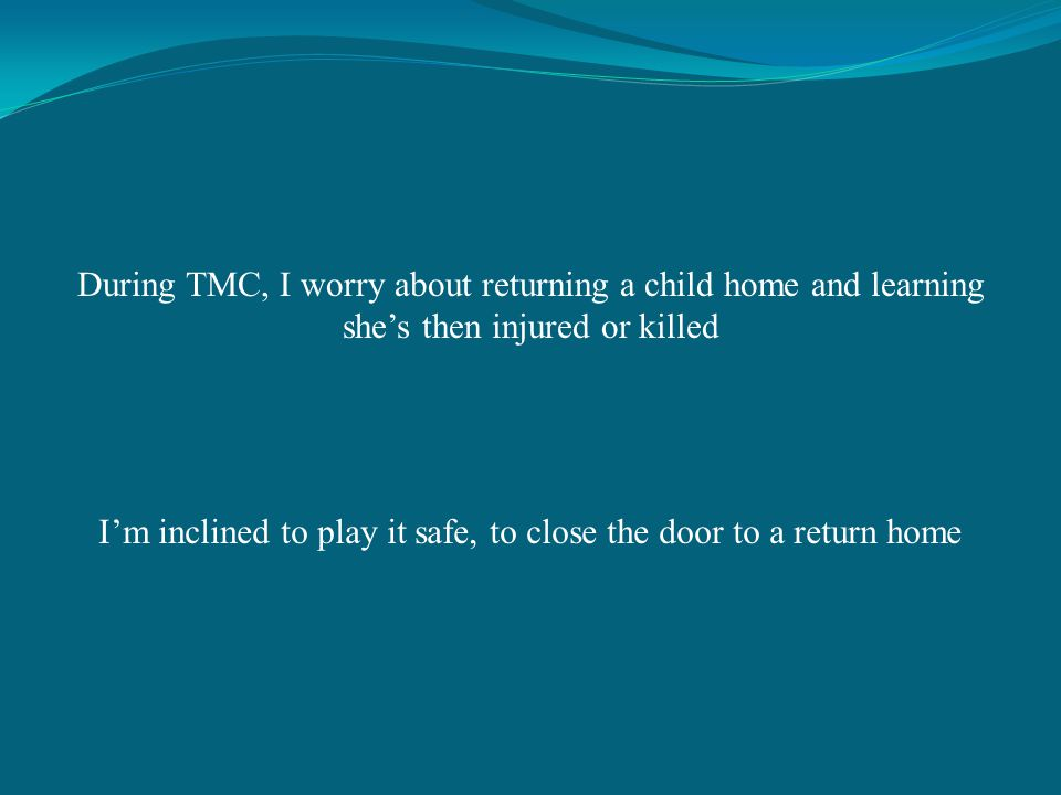 During TMC, I worry about returning a child home and learning shes then injured or killed Im inclined to play it safe, to close the door to a return home