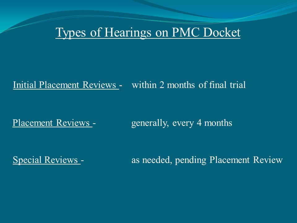 Types of Hearings on PMC Docket Initial Placement Reviews -within 2 months of final trial Placement Reviews -generally, every 4 months Special Reviews -as needed, pending Placement Review