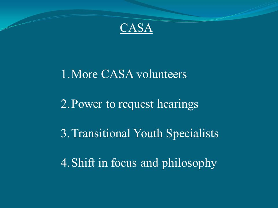 CASA 1.More CASA volunteers 2.Power to request hearings 3.Transitional Youth Specialists 4.Shift in focus and philosophy