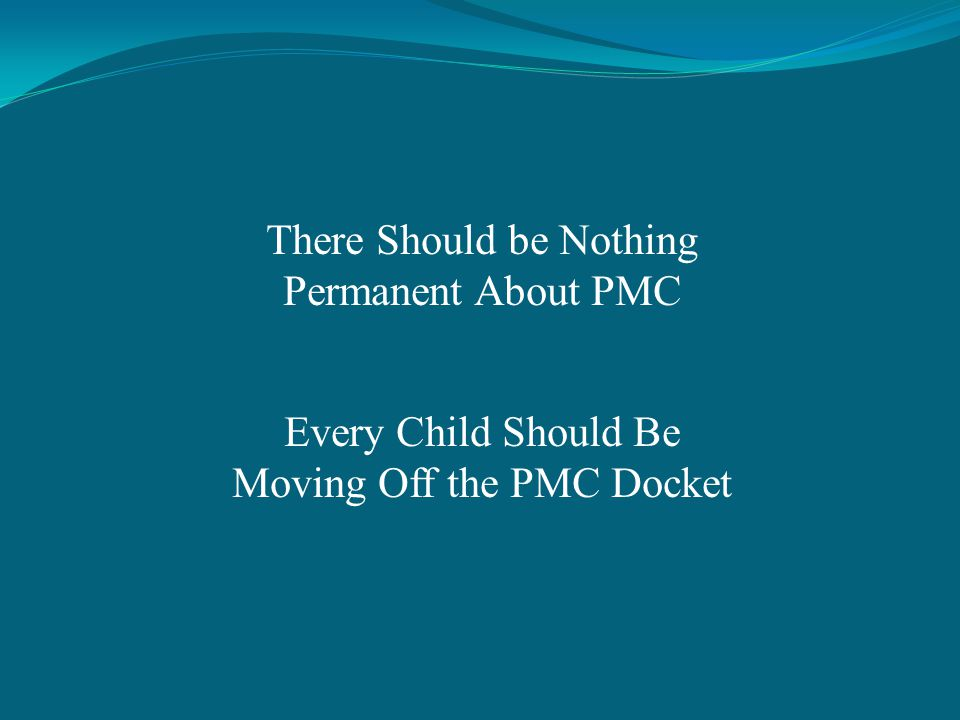 There Should be Nothing Permanent About PMC Every Child Should Be Moving Off the PMC Docket