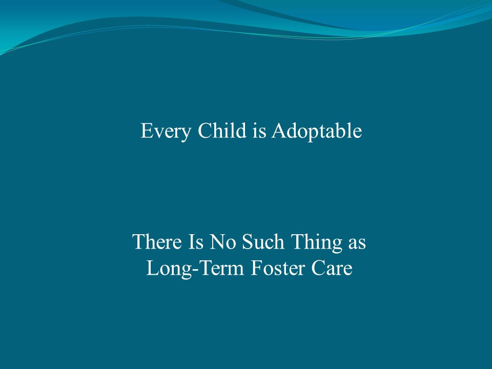 Every Child is Adoptable There Is No Such Thing as Long-Term Foster Care