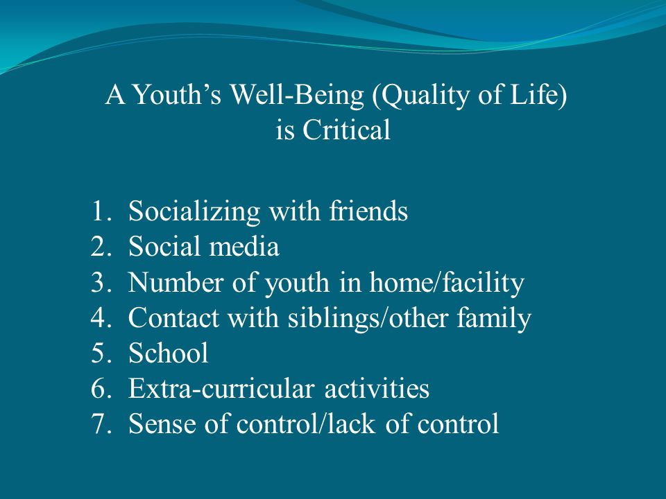 A Youths Well-Being (Quality of Life) is Critical 1.Socializing with friends 2.Social media 3.Number of youth in home/facility 4.Contact with siblings/other family 5.School 6.Extra-curricular activities 7.Sense of control/lack of control