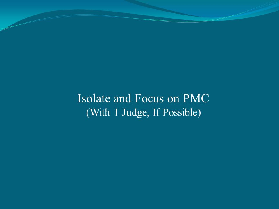 Isolate and Focus on PMC (With 1 Judge, If Possible)