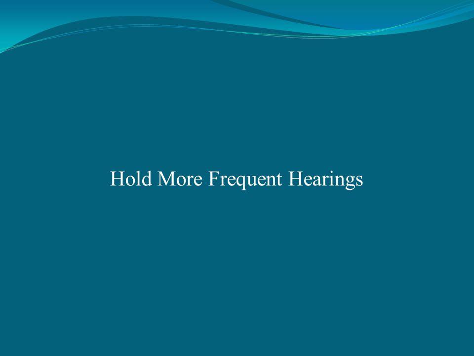 Hold More Frequent Hearings