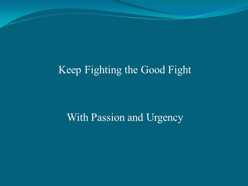Keep Fighting the Good Fight With Passion and Urgency