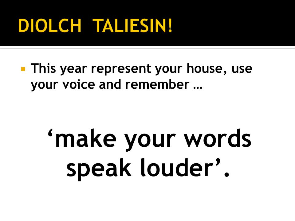 This year represent your house, use your voice and remember … make your words speak louder.