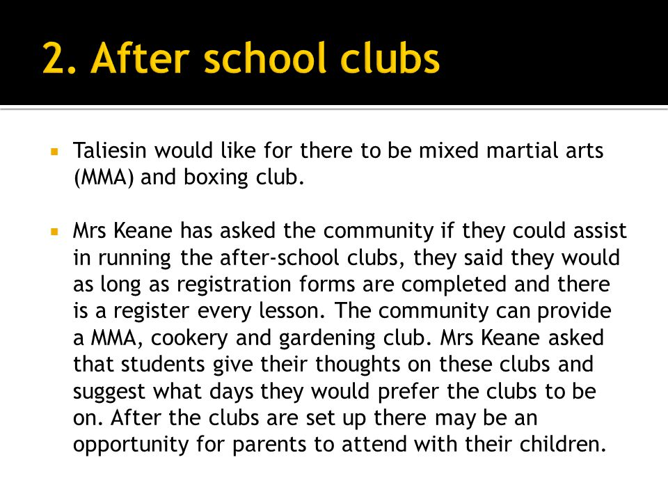 Taliesin would like for there to be mixed martial arts (MMA) and boxing club. Mrs Keane has asked the community if they could assist in running the af