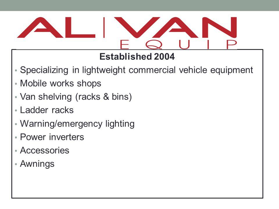 Established 2004 Specializing in lightweight commercial vehicle equipment Mobile works shops Van shelving (racks & bins) Ladder racks Warning/emergenc
