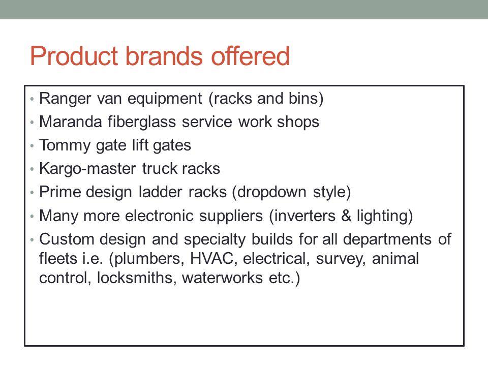 Product brands offered Ranger van equipment (racks and bins) Maranda fiberglass service work shops Tommy gate lift gates Kargo-master truck racks Prim