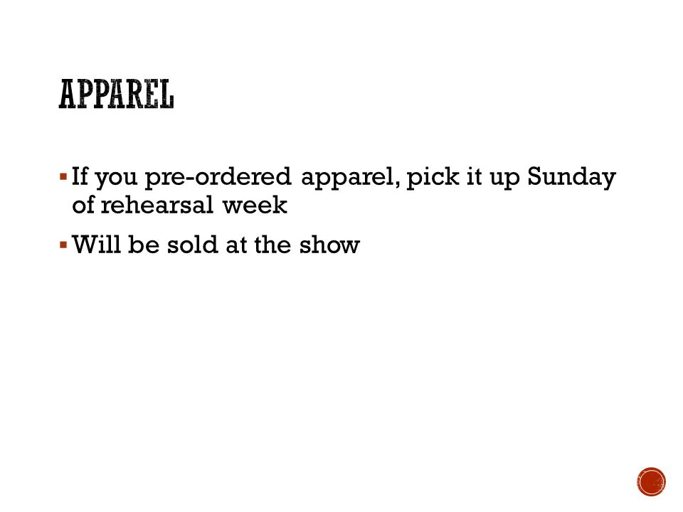 If you pre-ordered apparel, pick it up Sunday of rehearsal week Will be sold at the show