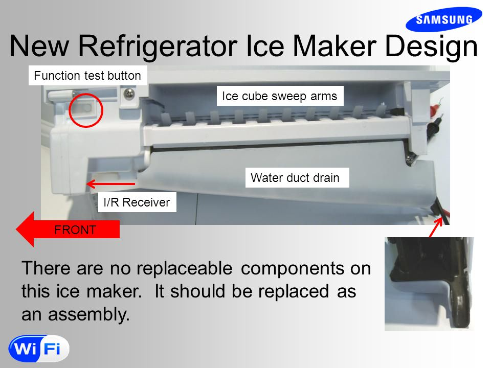 New Refrigerator Ice Maker Design Function test button I/R Receiver Water duct drain Ice cube sweep arms FRONT There are no replaceable components on this ice maker.
