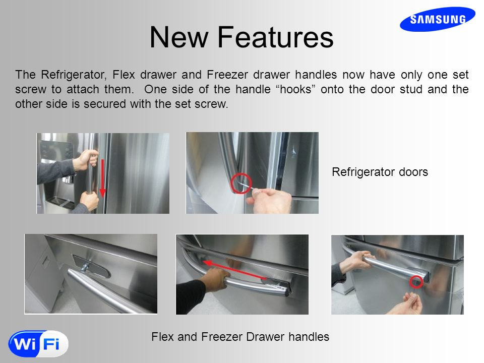 New Features The Refrigerator, Flex drawer and Freezer drawer handles now have only one set screw to attach them.