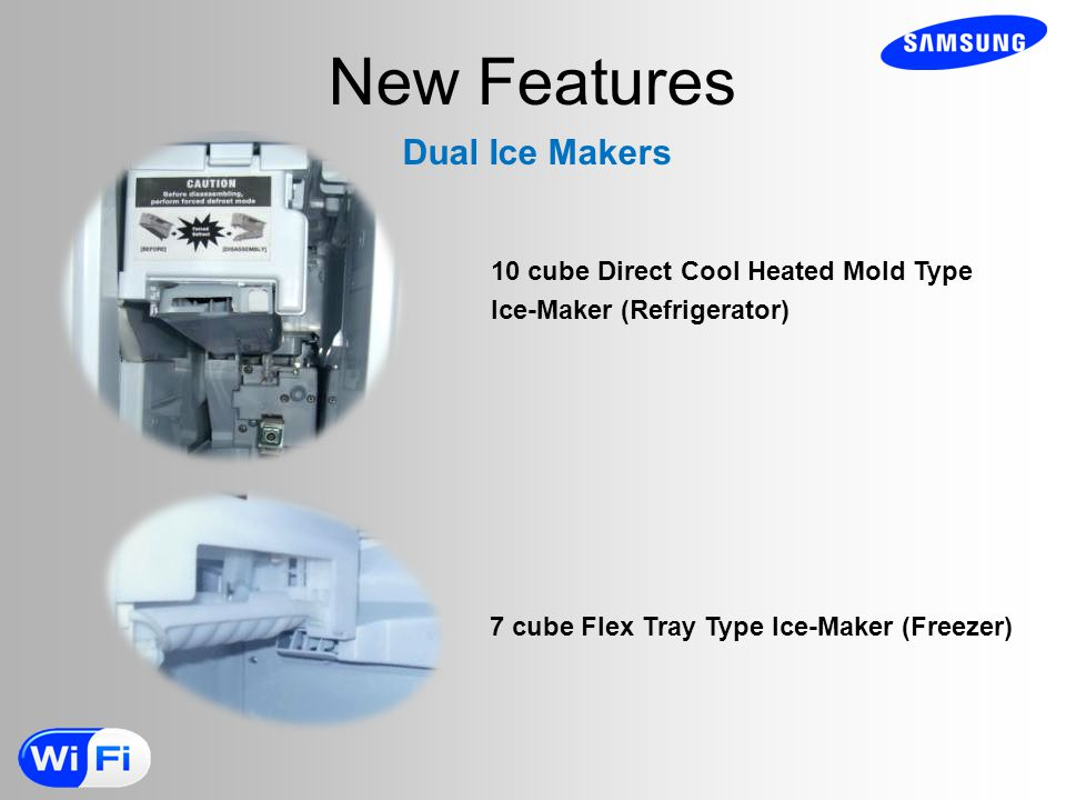 New Features Dual Ice Makers 7 cube Flex Tray Type Ice-Maker (Freezer) 10 cube Direct Cool Heated Mold Type Ice-Maker (Refrigerator)