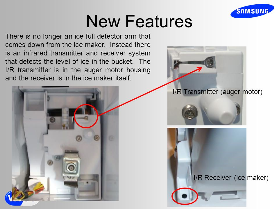 New Features There is no longer an ice full detector arm that comes down from the ice maker.