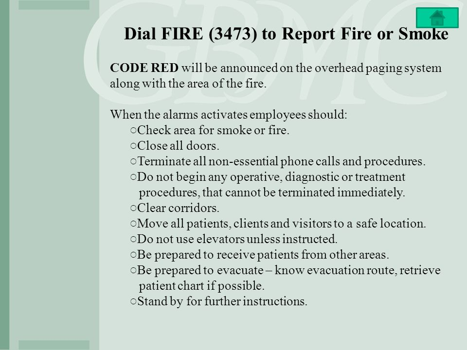 Dial FIRE (3473) to Report Fire or Smoke CODE RED will be announced on the overhead paging system along with the area of the fire.