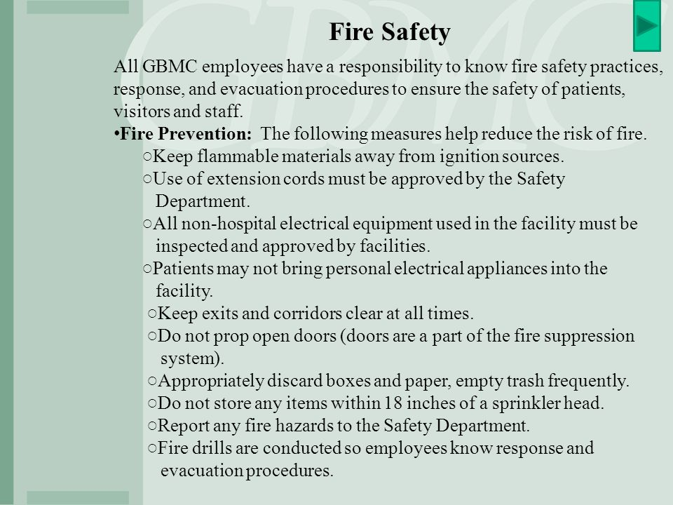 Fire Safety All GBMC employees have a responsibility to know fire safety practices, response, and evacuation procedures to ensure the safety of patients, visitors and staff.