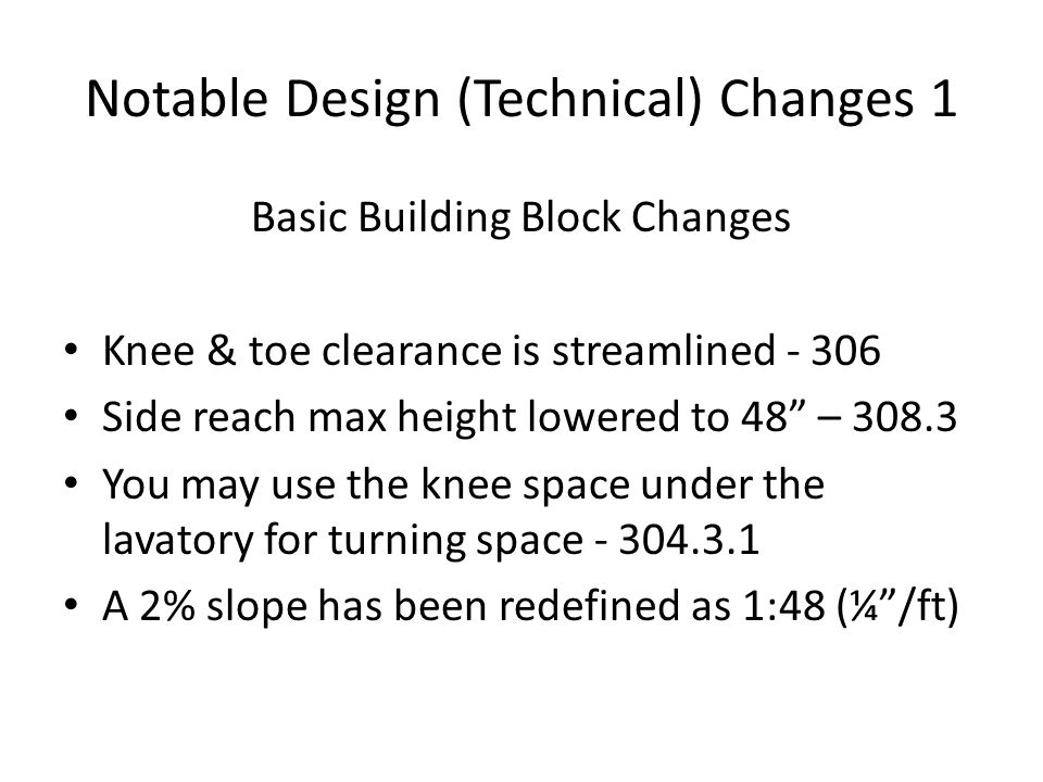 Notable Design (Technical) Changes 1 Basic Building Block Changes Knee & toe clearance is streamlined - 306 Side reach max height lowered to 48 – 308.3 You may use the knee space under the lavatory for turning space - 304.3.1 A 2% slope has been redefined as 1:48 (¼/ft)