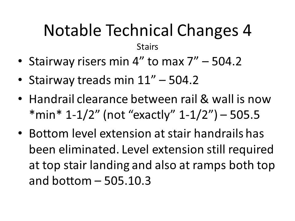 Stairway risers min 4 to max 7 – 504.2 Stairway treads min 11 – 504.2 Handrail clearance between rail & wall is now *min* 1-1/2 (not exactly 1-1/2) –