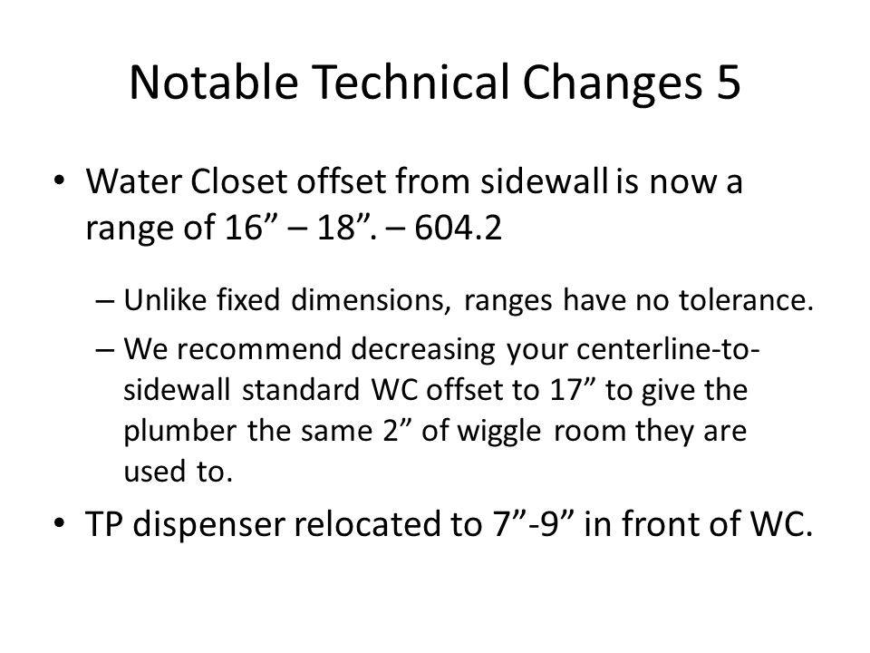 Notable Technical Changes 5 Water Closet offset from sidewall is now a range of 16 – 18.