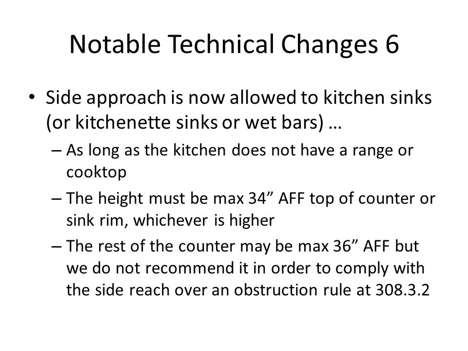 Notable Technical Changes 6 Side approach is now allowed to kitchen sinks (or kitchenette sinks or wet bars) … – As long as the kitchen does not have a range or cooktop – The height must be max 34 AFF top of counter or sink rim, whichever is higher – The rest of the counter may be max 36 AFF but we do not recommend it in order to comply with the side reach over an obstruction rule at 308.3.2