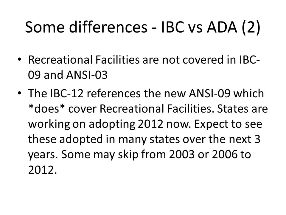 Some differences - IBC vs ADA (2) Recreational Facilities are not covered in IBC- 09 and ANSI-03 The IBC-12 references the new ANSI-09 which *does* cover Recreational Facilities.