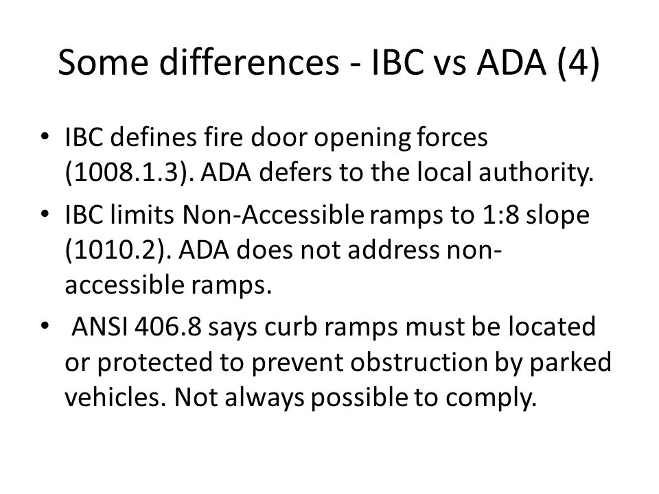 Some differences - IBC vs ADA (4) IBC defines fire door opening forces (1008.1.3). ADA defers to the local authority. IBC limits Non-Accessible ramps