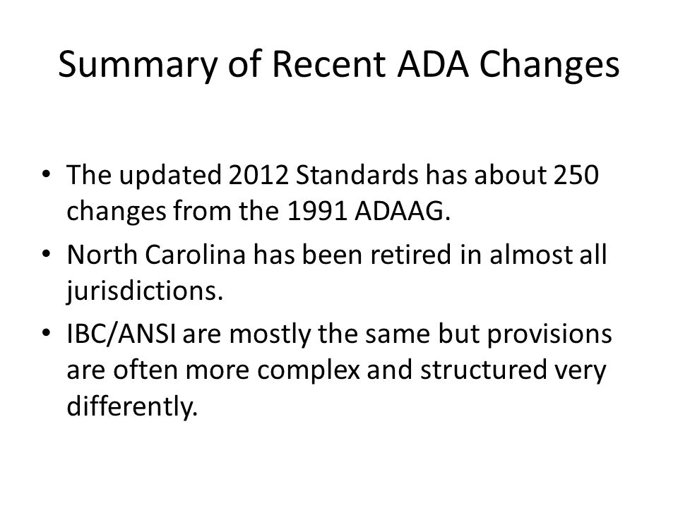 Summary of Recent ADA Changes The updated 2012 Standards has about 250 changes from the 1991 ADAAG.