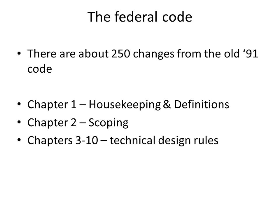 The federal code There are about 250 changes from the old 91 code Chapter 1 – Housekeeping & Definitions Chapter 2 – Scoping Chapters 3-10 – technical design rules