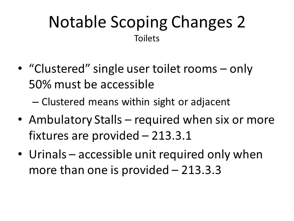 Notable Scoping Changes 2 Toilets Clustered single user toilet rooms – only 50% must be accessible – Clustered means within sight or adjacent Ambulato