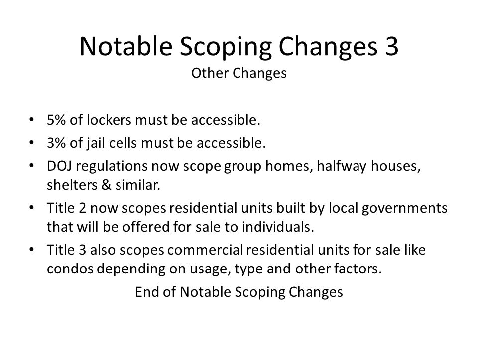 Notable Scoping Changes 3 Other Changes 5% of lockers must be accessible. 3% of jail cells must be accessible. DOJ regulations now scope group homes,