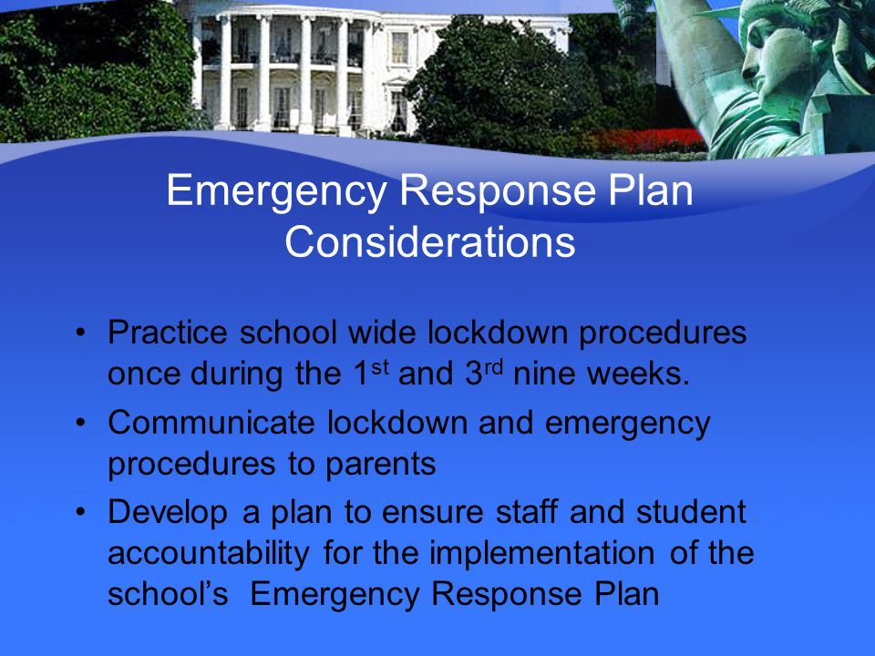 Emergency Response Plan Considerations Practice school wide lockdown procedures once during the 1 st and 3 rd nine weeks. Communicate lockdown and eme