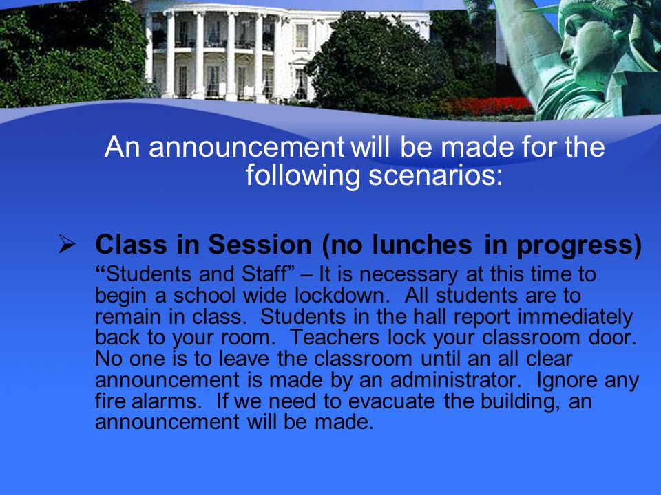 An announcement will be made for the following scenarios: Class in Session (no lunches in progress) Students and Staff – It is necessary at this time