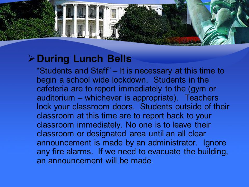 During Lunch Bells Students and Staff – It is necessary at this time to begin a school wide lockdown. Students in the cafeteria are to report immediat