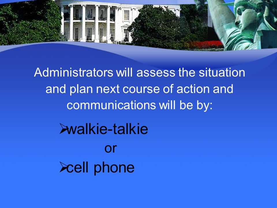 Administrators will assess the situation and plan next course of action and communications will be by: walkie-talkie or cell phone