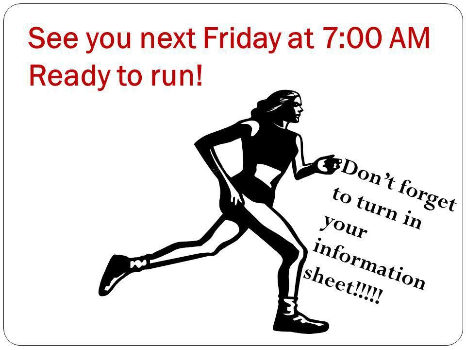See you next Friday at 7:00 AM Ready to run! Dont forget to turn in your information sheet!!!!!