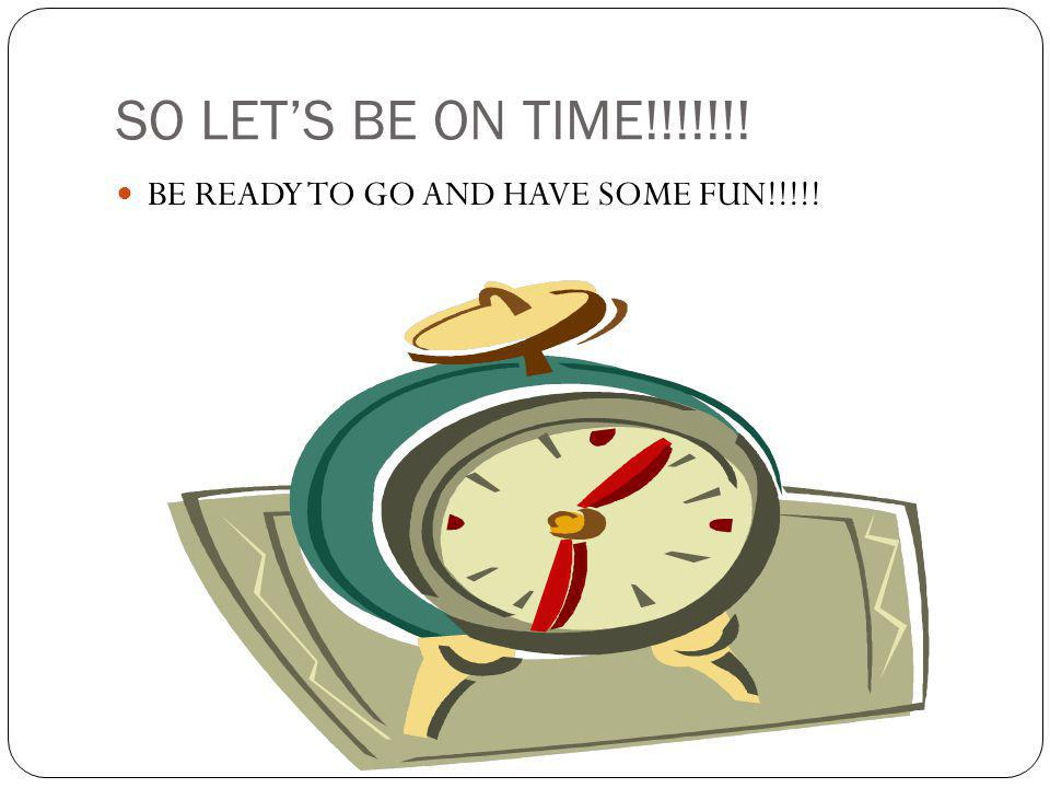 SO LETS BE ON TIME!!!!!!! BE READY TO GO AND HAVE SOME FUN!!!!!