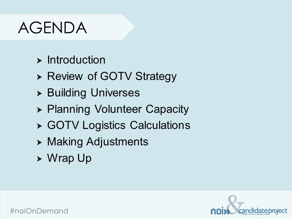 & #noiOnDemand AGENDA Introduction Review of GOTV Strategy Building Universes Planning Volunteer Capacity GOTV Logistics Calculations Making Adjustments Wrap Up