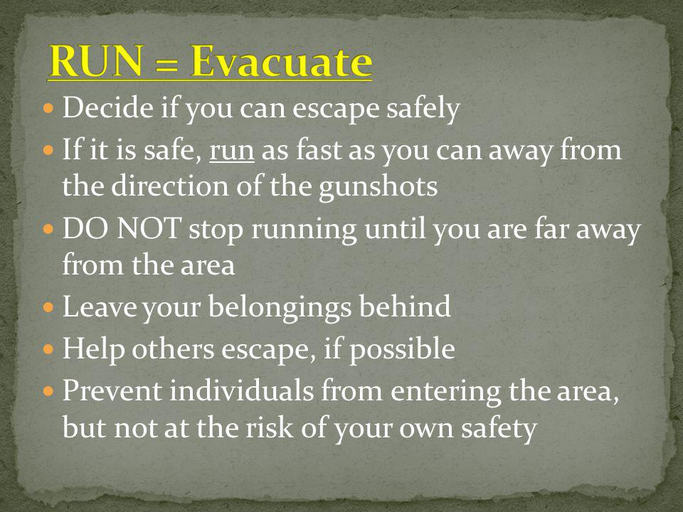 Decide if you can escape safely If it is safe, run as fast as you can away from the direction of the gunshots DO NOT stop running until you are far away from the area Leave your belongings behind Help others escape, if possible Prevent individuals from entering the area, but not at the risk of your own safety