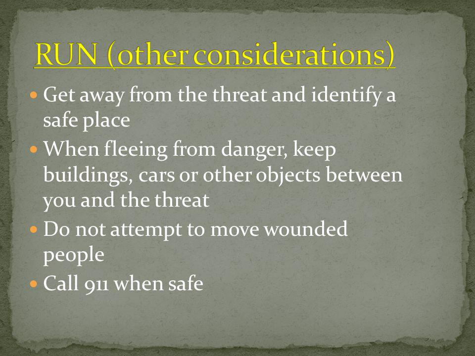 Get away from the threat and identify a safe place When fleeing from danger, keep buildings, cars or other objects between you and the threat Do not attempt to move wounded people Call 911 when safe